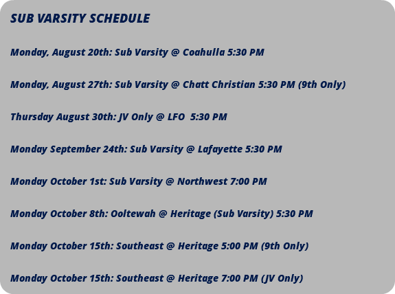 SUB VARSITY SCHEDULE Monday, August 20th: Sub Varsity @ Coahulla 5:30 PM Monday, August 27th: Sub Varsity @ Chatt Christian 5:30 PM (9th Only) Thursday August 30th: JV Only @ LFO 5:30 PM Monday September 24th: Sub Varsity @ Lafayette 5:30 PM Monday October 1st: Sub Varsity @ Northwest 7:00 PM Monday October 8th: Ooltewah @ Heritage (Sub Varsity) 5:30 PM Monday October 15th: Southeast @ Heritage 5:00 PM (9th Only) Monday October 15th: Southeast @ Heritage 7:00 PM (JV Only)